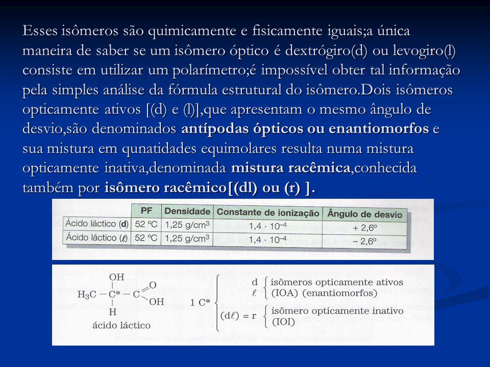Esses isômeros são quimicamente e fisicamente iguais;a única maneira de saber se um isômero óptico é dextrógiro(d) ou levogiro(l) consiste em utilizar um polarímetro;é impossível obter tal informação pela simples análise da fórmula estrutural do isômero.Dois isômeros opticamente ativos [(d) e (l)],que apresentam o mesmo ângulo de desvio,são denominados antípodas ópticos ou enantiomorfos e sua mistura em qunatidades equimolares resulta numa mistura opticamente inativa,denominada mistura racêmica,conhecida também por isômero racêmico[(dl) ou (r) ].